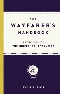 The Wayfarer's Handbook: A Field Guide for the Independent Traveler - Rice, Evan S