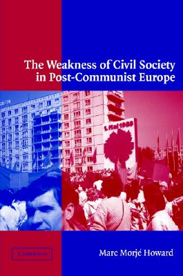 The Weakness of Civil Society in Post-Communist Europe - Howard, Marc Morje