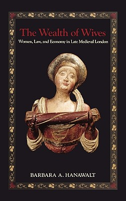 The Wealth of Wives: Women, Law, and Economy in Late Medieval London - Hanawalt, Barbara