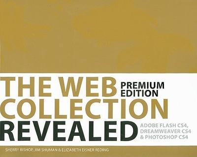 The Web Collection Revealed: Premium: Adobe Dreamweaver CS4, Adobe Flash CS4, & Adobe Photoshop CS4 - Bishop, Sherry, and Shuman, Jim, and Reding, Elizabeth Eisner