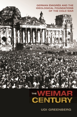 The Weimar Century: German Emigres and the Ideological Foundations of the Cold War - Greenberg, Udi