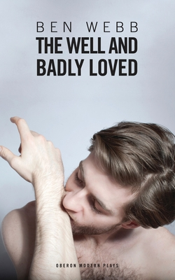 The Well and Badly Loved: A Queer Trilogy - Webb, Ben