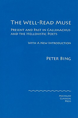 The Well-Read Muse: Present and Past in Callimachus and the Hellenistic Poets - Bing, Peter