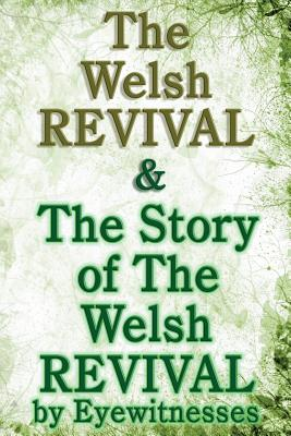 The Welsh Revival & The Story of The Welsh Revival: As Told by Eyewitnesses Together With a Sketch of Evan Roberts and His Message to The World - Morgan, G Campbell, and Goodrich, Arthur, and Roberts, Evan