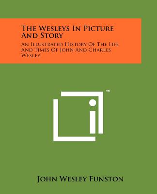 The Wesleys in Picture and Story: An Illustrated History of the Life and Times of John and Charles Wesley - Funston, John Wesley