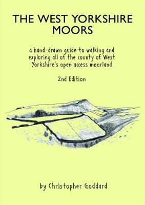 The West Yorkshire Moors: A hand-drawn guide to walking and exploring all of the county of West Yorkshire's open access moorland - Goddard, Christopher