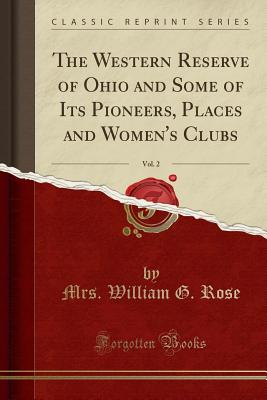 The Western Reserve of Ohio and Some of Its Pioneers, Places and Women's Clubs, Vol. 2 (Classic Reprint) - Rose, Mrs William G