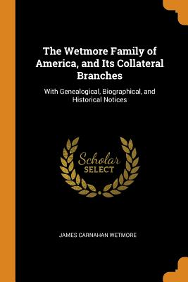 The Wetmore Family of America, and Its Collateral Branches: With Genealogical, Biographical, and Historical Notices - Wetmore, James Carnahan