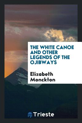 The White Canoe and Other Legends of the Ojibways - Monckton, Elizabeth