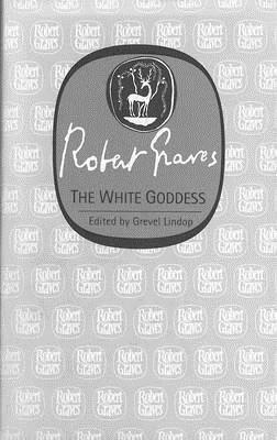 The White Goddess - Graves, Robert, and Lindop, Grevel, PH.D.