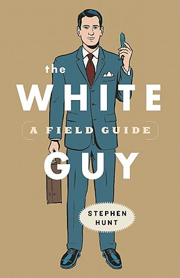 The White Guy: A Field Guide - Hunt, Stephen