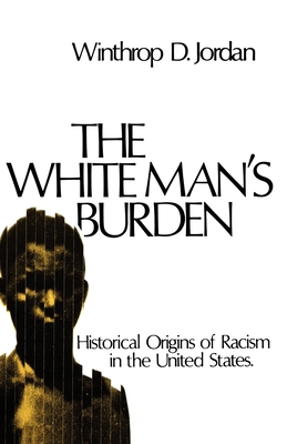 The White Man's Burden: Historical Origins of Racism in the United States - Jordan, Winthrop D