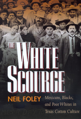 The White Scourge: Mexicans, Blacks, and Poor Whites in Texas Cotton Culture - Foley, Neil