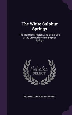 The White Sulphur Springs: The Traditions, History, and Social Life of the Greenbriar White Sulphur Springs - Maccorkle, William Alexander