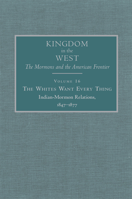 The Whites Want Every Thing, 16: Indian-Mormon Relations, 1847-1877 - Bagley, Will (Editor)
