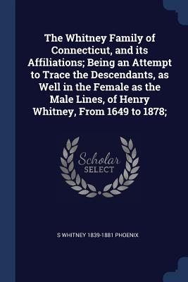 The Whitney Family of Connecticut, and Its Affiliations; Being an Attempt to Trace the Descendants, as Well in the Female as the Male Lines, of Henry Whitney, from 1649 to 1878; - Phoenix, S Whitney 1839-1881
