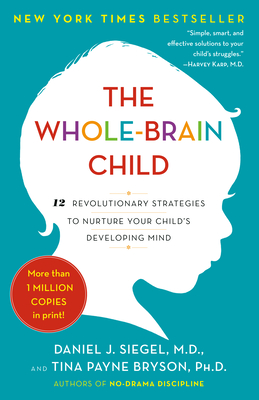 The Whole-Brain Child: 12 Revolutionary Strategies to Nurture Your Child's Developing Mind - Siegel, Daniel J, MD