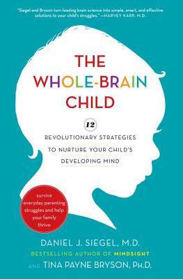 The Whole-Brain Child: 12 Revolutionary Strategies to Nurture Your Child's Developing Mind - Siegel, Daniel J, M.D.