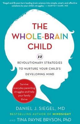 The Whole-Brain Child: 12 revolutionary strategies to Nurture Your Child's Developing Mind - Siegel, Daniel J., and Bryson, Tina Payne
