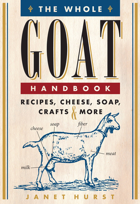 The Whole Goat Handbook: Recipes, Cheese, Soap, Crafts & More - Hurst, Janet