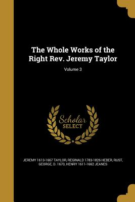The Whole Works of the Right REV. Jeremy Taylor; Volume 3 - Taylor, Jeremy 1613-1667, and Heber, Reginald 1783-1826, and Rust, George D 1670 (Creator)