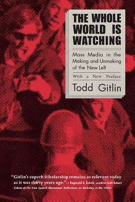 The Whole World Is Watching: Mass Media in the Making and Unmaking of the New Left - Gitlin, Todd