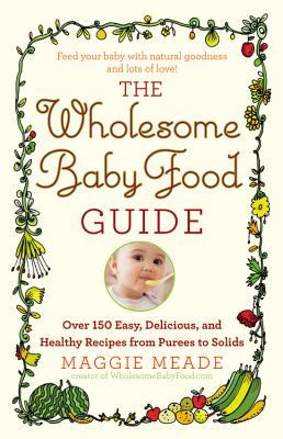 The Wholesome Baby Food Guide: Over 150 Easy, Delicious, and Healthy Recipes from Purees to Solids - Meade, Maggie