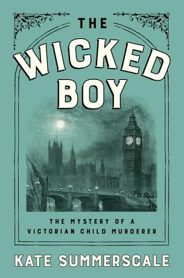 The Wicked Boy: The Mystery of a Victorian Child Murderer - Summerscale, Kate