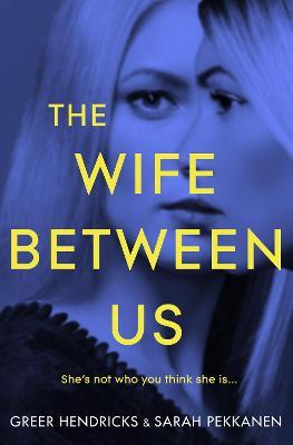 The Wife Between Us - Hendricks, Greer, and Pekkanen, Sarah