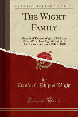 The Wight Family: Memoir of Thomas Wight of Dedham, Mass., with Genealogical Notices of His Descendants, from 1637 to 1840 (Classic Reprint) - Wight, Danforth Phipps