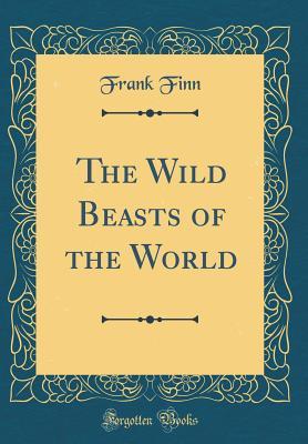 The Wild Beasts of the World (Classic Reprint) - Finn, Frank