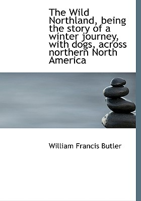 The Wild Northland, Being the Story of a Winter Journey, with Dogs, Across Northern North America - Butler, William Francis