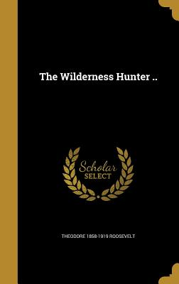 The Wilderness Hunter .. - Roosevelt, Theodore 1858-1919