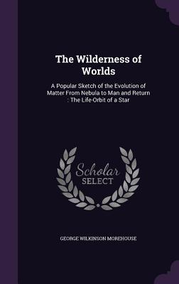 The Wilderness of Worlds: A Popular Sketch of the Evolution of Matter from Nebula to Man and Return: The Life-Orbit of a Star - Morehouse, George Wilkinson