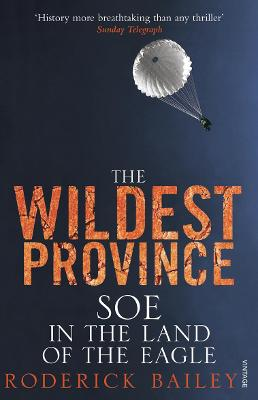 The Wildest Province: SOE in the Land of the Eagle - Bailey, Roderick