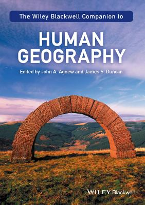 The Wiley-Blackwell Companion to Human Geography - Agnew, John A. (Editor), and Duncan, James S. (Editor)
