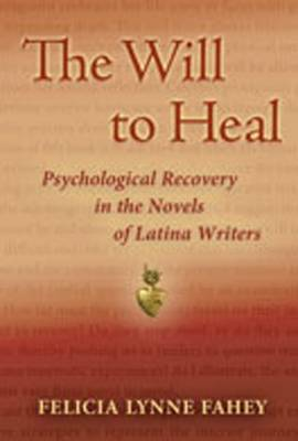 The Will to Heal: Psychological Recovery in the Novels of Latina Writers - Fahey, Felicia Lynne