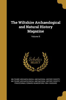 The Wiltshire Archaeological and Natural History Magazine; Volume 8 - Wiltshire Archaeological and Natural His (Creator), and Goddard, Edward Hungerford 1854-
