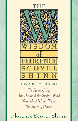 The Wisdom of Florence Scovel Shinn: Four Complete Books, the Game of Life and How to Play It/The Power of the Spoken Word/Your Word is Your Wand/The Secret of Success - Scovel-Shinn, Florence