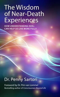 The Wisdom of Near-death Experiences: How Understanding Ndes Can Help Us Live More Fully - Sartori, Penny, Dr.