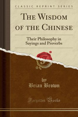 The Wisdom of the Chinese: Their Philosophy in Sayings and Proverbs (Classic Reprint) - Brown, Brian