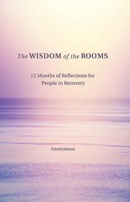 The Wisdom of the Rooms: 12 Months of Reflections for People in Recovery - Author, Anonymous