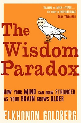 The Wisdom Paradox: How Your Mind Can Grow Stronger as Your Brain Grows Older - Goldberg, Elkhonon