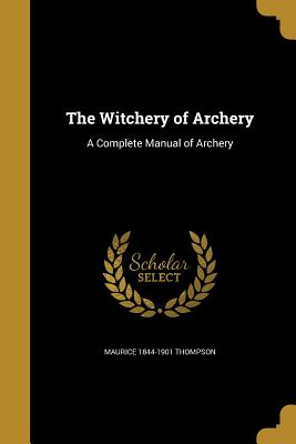 The Witchery of Archery: A Complete Manual of Archery - Thompson, Maurice 1844-1901