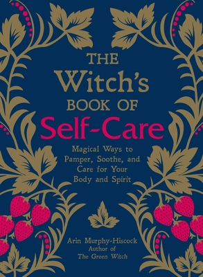 The Witch's Book of Self-Care: Magical Ways to Pamper, Soothe, and Care for Your Body and Spirit - Murphy-Hiscock, Arin
