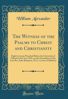 The Witness of the Psalms to Christ and Christianity: Eight Lectures Preached Before the University of Oxford in the Year 1876, on the Foundation of the Late Rev. John Bampton, M.A., Canon of Salisbury (Classic Reprint) - Alexander, William