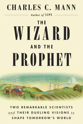 The Wizard and the Prophet: Two Remarkable Scientists and Their Dueling Visions to Shape Tomorrow's World - Mann, Charles C