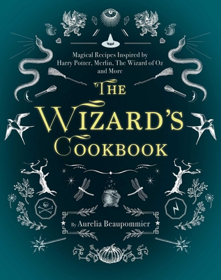 The Wizard's Cookbook: Magical Recipes Inspired by Harry Potter, Merlin, the Wizard of Oz, and More - Beaupommier, Aurelia