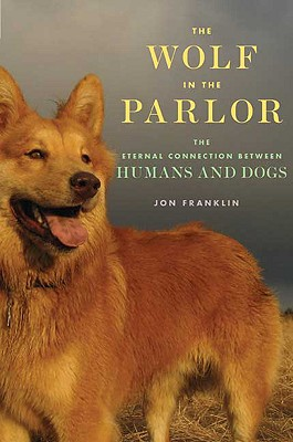 The Wolf in the Parlor: The Eternal Connection Between Humans and Dogs - Franklin, Jon