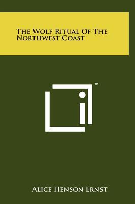 The Wolf Ritual of the Northwest Coast - Ernst, Alice Henson